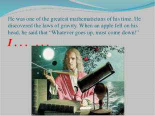 He was one of the greatest mathematicians of his time. He discovered the laws