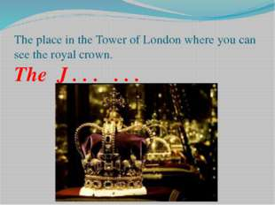 The place in the Tower of London where you can see the royal crown. The J . .