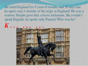 He ruled England for 9 years 8 months and 30 days but he spent only 6 months