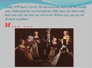 Henry VIII had 6 wives. He divorced the first and the fourth ones, beheaded t