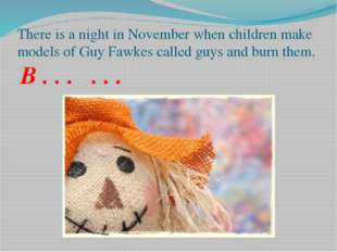 There is a night in November when children make models of Guy Fawkes called g