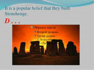 It is a popular belief that they built Stonehenge. D . . .