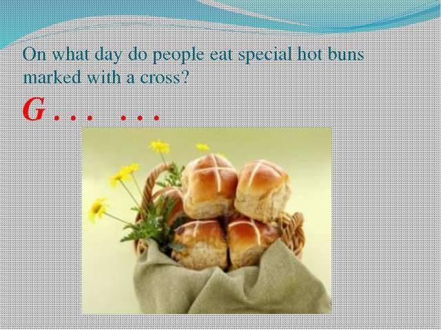 On what day do people eat special hot buns marked with a cross? G . . . . . .