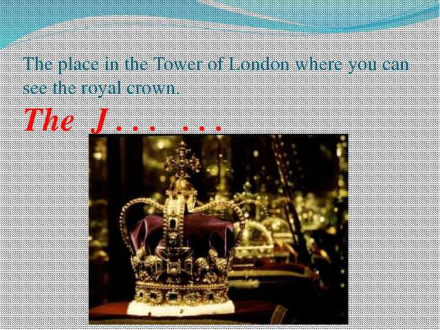 The place in the Tower of London where you can see the royal crown. The J . ....