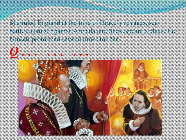 She ruled England at the time of Drake's voyages, sea battles against Spanish...