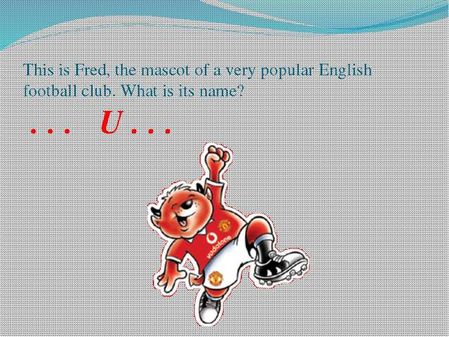 This is Fred, the mascot of a very popular English football club. What is its...