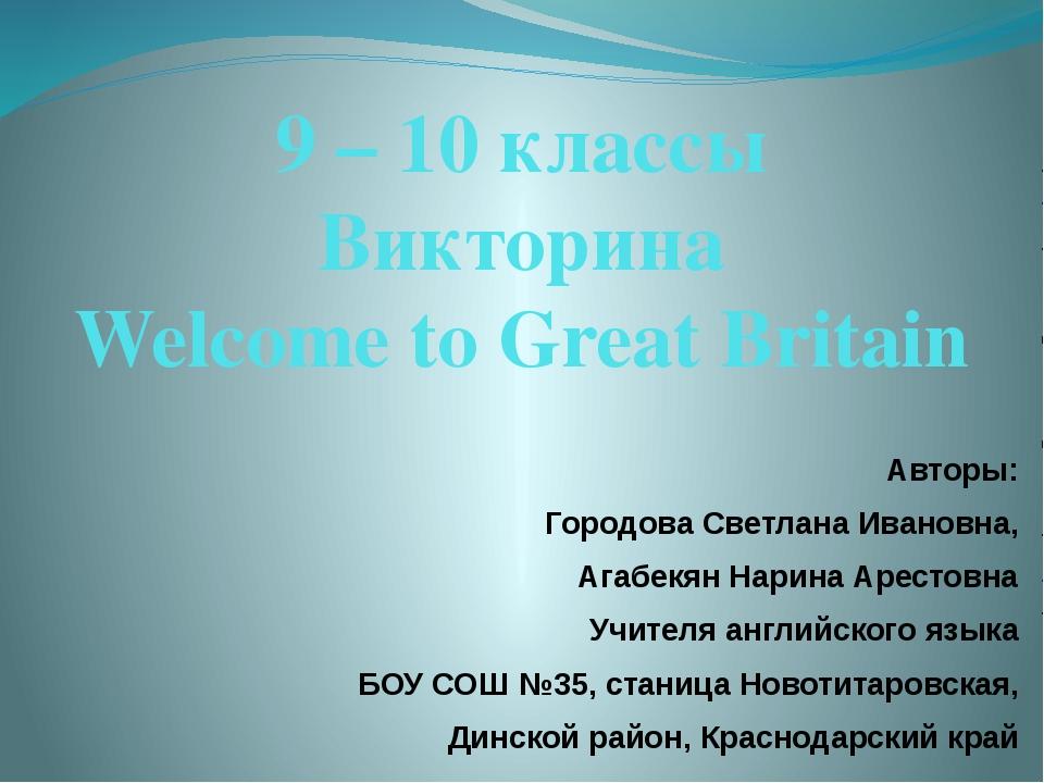 9 – 10 классы Викторина Welcome to Great Britain Авторы: Городова Светлана Ив...
