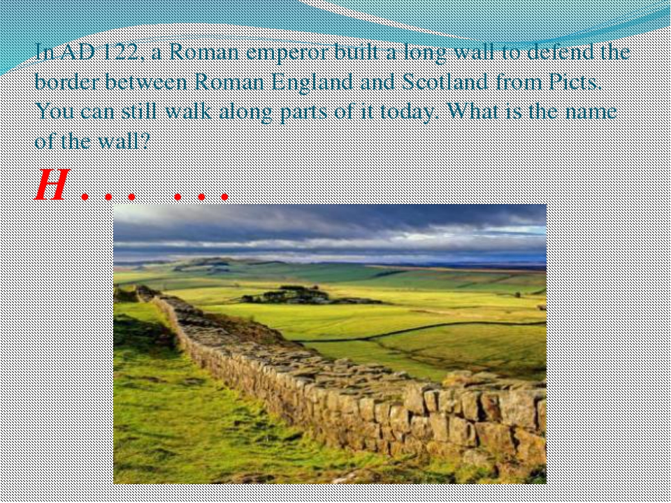 In AD 122, a Roman emperor built a long wall to defend the border between Rom...