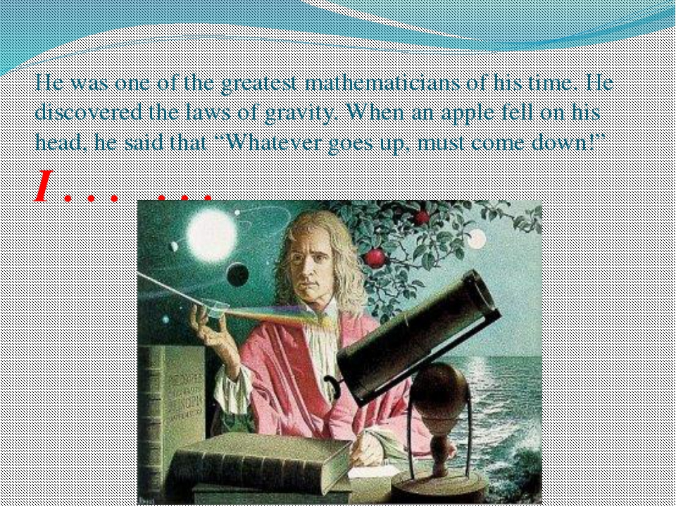 He was one of the greatest mathematicians of his time. He discovered the laws...
