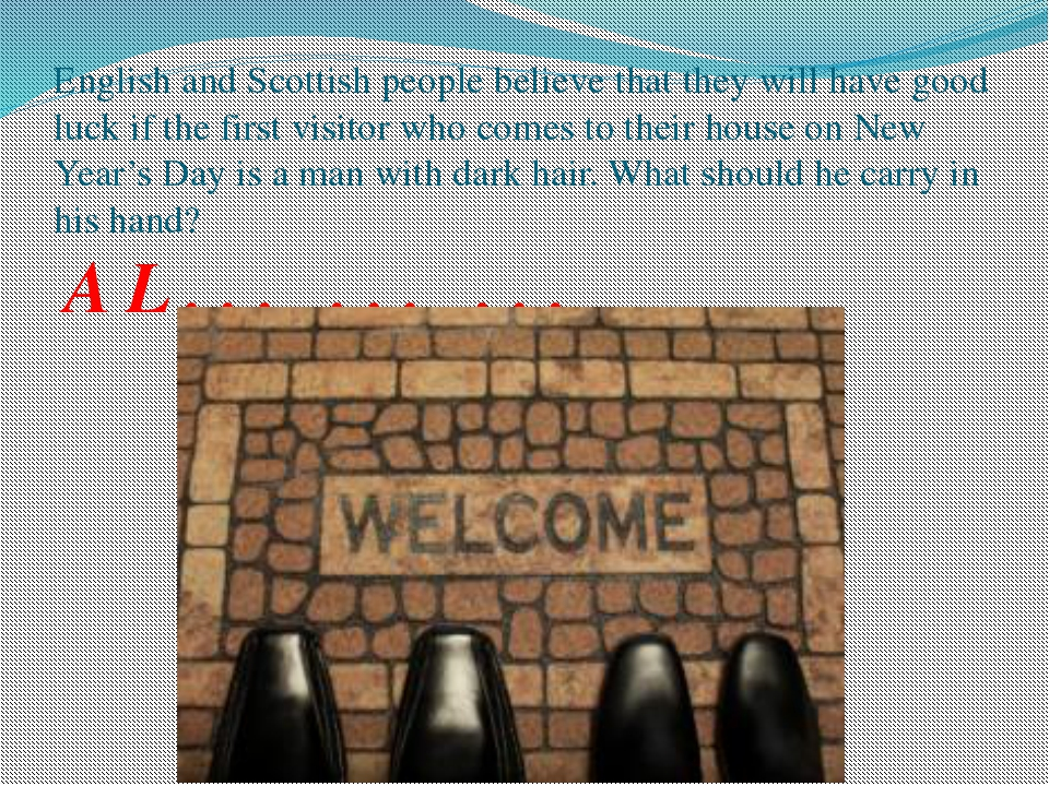English and Scottish people believe that they will have good luck if the firs...