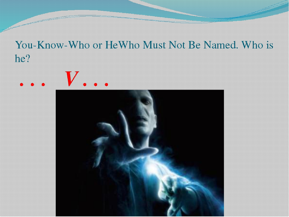 You-Know-Who or HeWho Must Not Be Named. Who is he? . . . V . . .