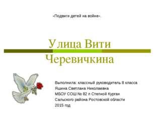 Улица Вити Черевичкина Выполнила: классный руководитель 8 класса Яшина Светла