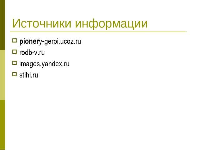 Источники информации pionery-geroi.ucoz.ru rodb-v.ru images.yandex.ru stihi.ru