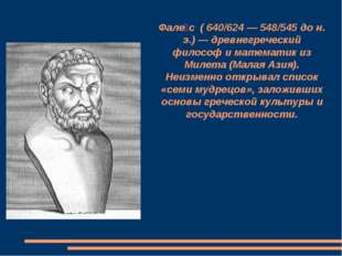 Фале́с ( 640/624 — 548/545 до н. э.) — древнегреческий философ и математик из