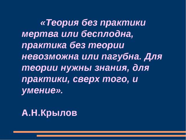 «Теория без практики мертва или бесплодна, практика без теории невозможна ил...