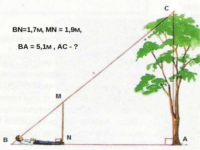 BN=1,7м, MN = 1,9м, BA = 5,1м , AC - ?