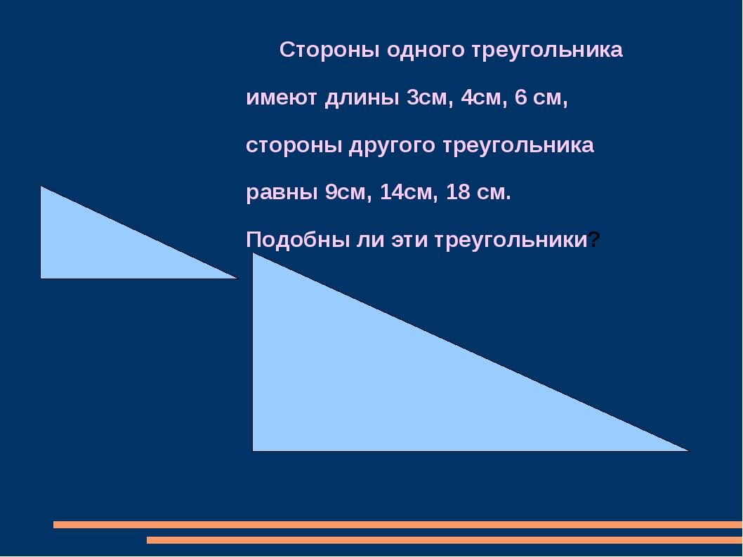 Стороны одного треугольника имеют длины 3см, 4см, 6 см, стороны другого треу...