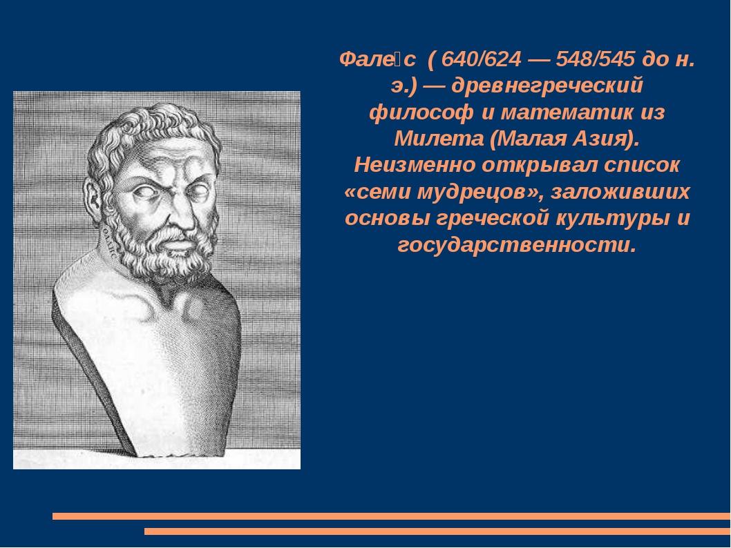 Фале́с ( 640/624 — 548/545 до н. э.) — древнегреческий философ и математик из...