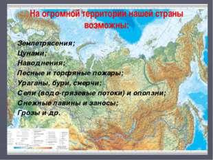 На огромной территории нашей страны возможны: Землетрясения; Цунами; Наводнен