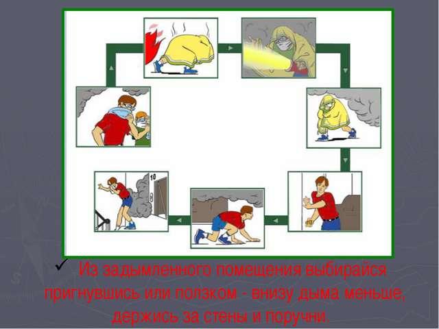 Правила поведения при пожаре Из задымленного помещения выбирайся пригнувшись...