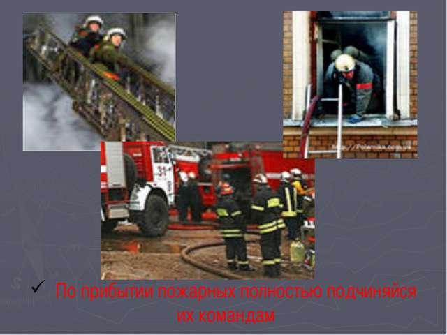 По прибытии пожарных полностью подчиняйся их командам