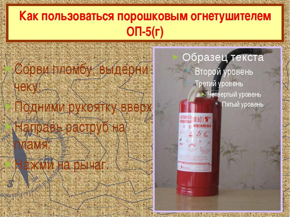 Как пользоваться порошковым огнетушителем ОП-5(г) Сорви пломбу, выдерни чеку;...