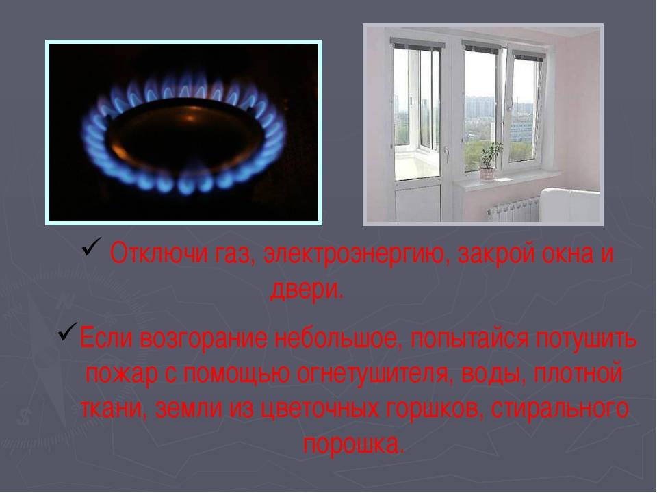 Отключи газ, электроэнергию, закрой окна и двери. Если возгорание небольшое,...