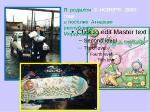 Я родился 3 НОЯБРЯ 2003 года в посёлке Атяшево республики Мордовия