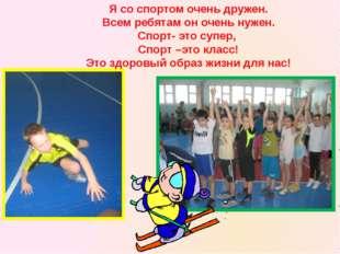 Я со спортом очень дружен. Всем ребятам он очень нужен. Спорт- это супер, Спо