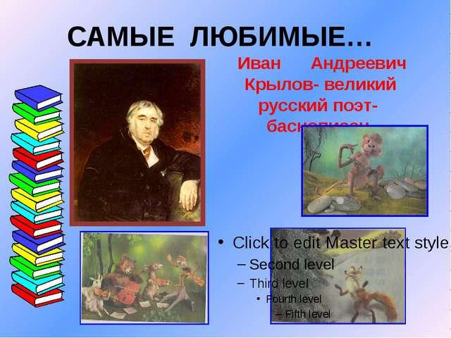 САМЫЕ ЛЮБИМЫЕ… Иван Андреевич Крылов- великий русский поэт- баснописец.