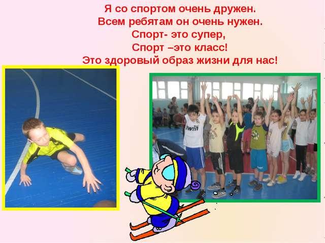 Я со спортом очень дружен. Всем ребятам он очень нужен. Спорт- это супер, Спо...