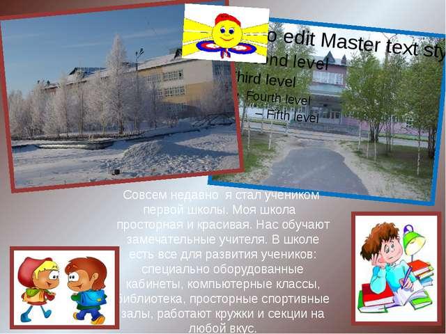 Совсем недавно я стал учеником первой школы. Моя школа просторная и красивая....