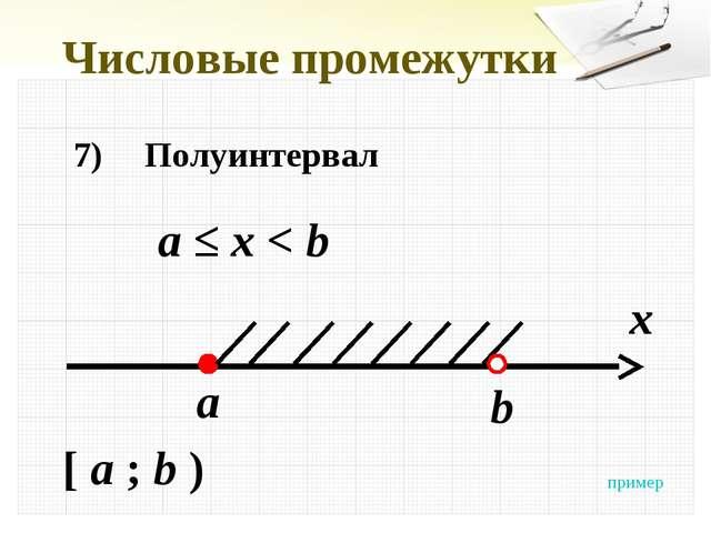 Числовые промежутки 7)Полуинтервал а ≤ x < b x a [ a ; b ) b пример