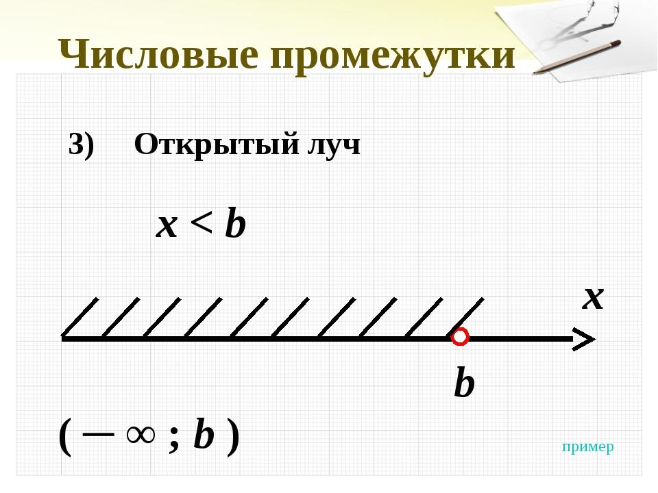 Числовые промежутки 3)Открытый луч x < b x b ( ─ ∞ ; b ) пример