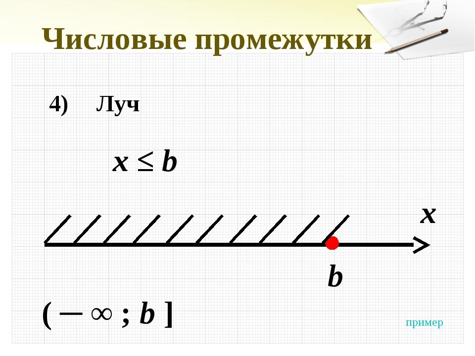 Числовые промежутки 4)Луч x ≤ b x b ( ─ ∞ ; b ] пример
