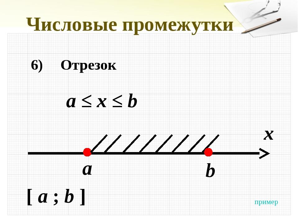Числовые промежутки 6)Отрезок а ≤ x ≤ b x a [ a ; b ] b пример