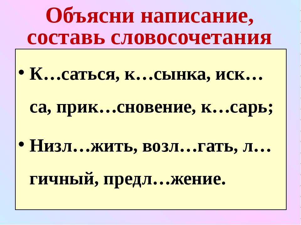 Объясни написание, составь словосочетания К…саться, к…сынка, иск…са, прик…сно...