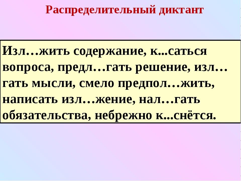 Распределительный диктант Изл…жить содержание, к...саться вопроса, предл…гать...