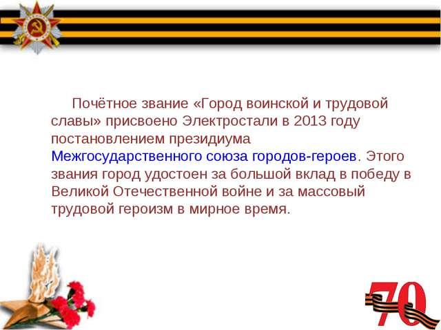 Почётное звание «Город воинской и трудовой славы» присвоено Электростали в 2...