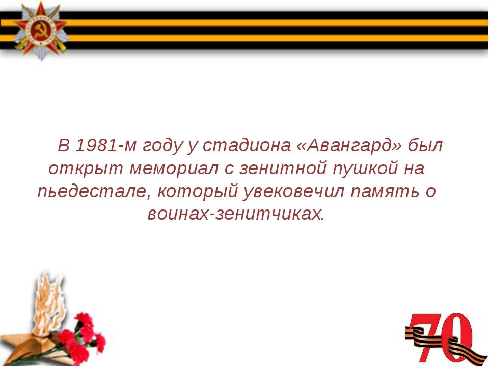 В 1981-м году у стадиона «Авангард» был открыт мемориал с зенитной пушкой на...