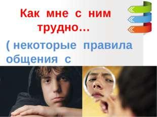 Как мне с ним трудно… ( некоторые правила общения с подростком )