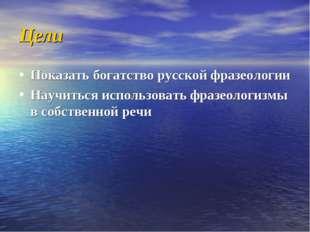 Цели Показать богатство русской фразеологии Научиться использовать фразеологи