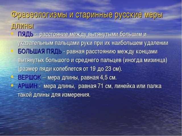 Фразеологизмы и старинные русские меры длины ПЯДЬ - расстояние между вытянуты...