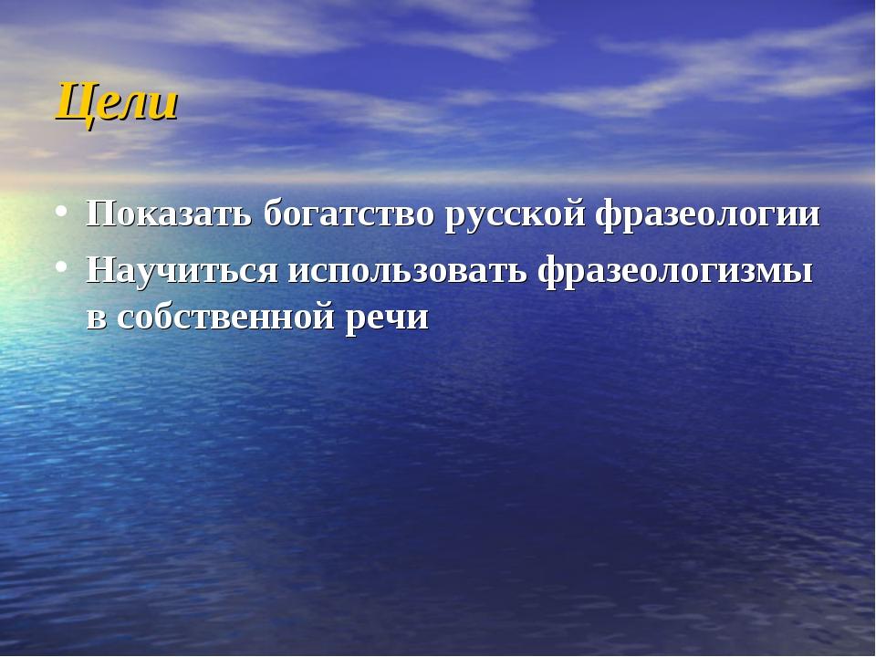 Цели Показать богатство русской фразеологии Научиться использовать фразеологи...