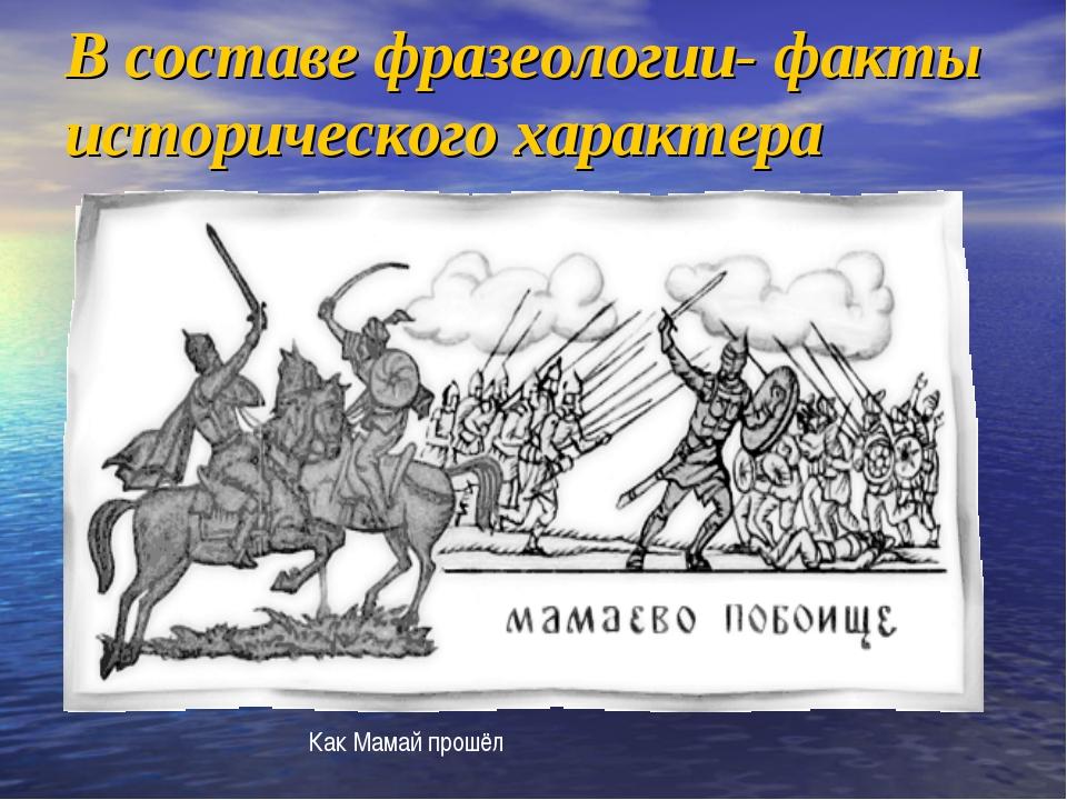 В составе фразеологии- факты исторического характера Как Мамай прошёл