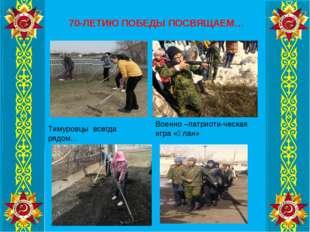 70-ЛЕТИЮ ПОБЕДЫ ПОСВЯЩАЕМ… Тимуровцы всегда рядом… Военно –патриоти-ческая иг