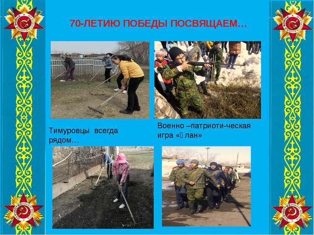 70-ЛЕТИЮ ПОБЕДЫ ПОСВЯЩАЕМ… Тимуровцы всегда рядом… Военно –патриоти-ческая иг...