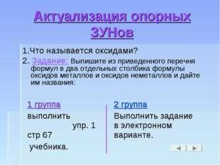 Актуализация опорных ЗУНов 1.Что называется оксидами? 2. Задание: Выпишите из