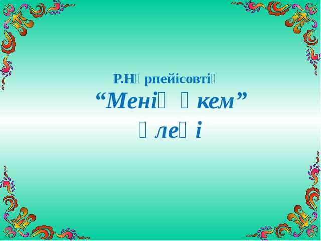 """Менің әкем"" өлеңі Р.Нұрпейісовтің Ә"""