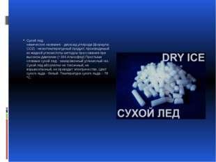 Сухой лед химическое название - диоксид углерода (формула: CO2) - низкотемпе